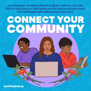 """Graphic Description: Illustration displaying three people accessing the internet on laptops and tablets, surrounded by a blue and purple background and floral imagery. The text reads: """"Connect your community: The Emergency Broadband Benefit program is offering up $50 ($75 for those living on tribal lands) off your internet bill each month. Visit Get Emergency Broadband dot org to learn more!"""""""